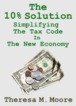 The 10% Solution : Simplifying The Tax Code In The New Economy - Theresa M. Moore