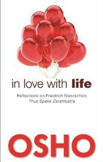 In Love with Life : Reflections on Friedrich Nietzsche's Thus Spake Zarathustra - Osho