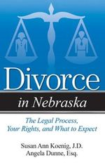 Divorce in Nebraska : The Legal Process, Your Rights, and What to Expect - Angela Dunne