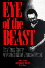 Eye of the Beast : The True Story of Serial Killer James Wood - Terry Adams