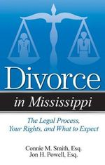 Divorce in Mississippi : The Legal Process, Your Rights, and What to Expect - Connie M Smith