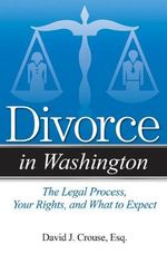 Divorce in Washington : The Legal Process, Your Rights, and What to Expect - David J Crouse