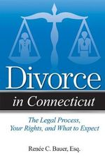 Divorce in Connecticut : The Legal Process, Your Rights, and What to Expect - Renee C Bauer