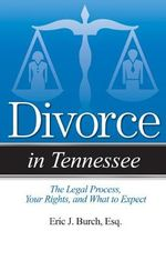 Divorce in Tennessee : The Legal Process, Your Rights, and What to Expect - Eric J Burch