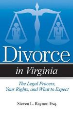 Divorce in Virginia : The Legal Process, Your Rights, and What to Expect - Steven L Raynor