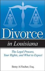 Divorce in Louisiana : The Legal Process, Your Rights, and What to Expect - Betsy A Fischer