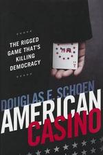 American Casino : The Rigged Game That's Killing Democracy - Douglas E Schoen