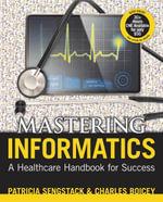 Mastering Informatics : A Healthcare Handbook for Success - Patricia Sengstack