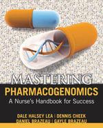 Mastering Pharmacogenomics : A Nurse's Handbook for Success - Dale Halsey Lea