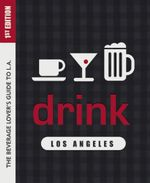 Drink : Los Angeles: The Drink Lover's Guide to L.A.