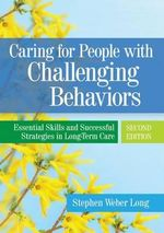 Caring for People with Challenging Behaviors : Essential Skills and Successful Strategies in Long-Term Care - Stephen Weber Long