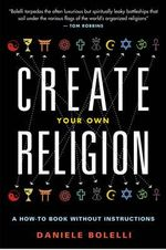 Create Your Own Religion : A How-To Book without Instructions - Daniele Bolelli