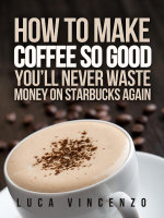 How to Make Coffee So Good You'll Never Waste Money on Starbucks Again - Luca Vincenzo