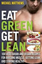 Eat Green Get Lean : 100 Vegetarian and Vegan Recipes for Building Muscle, Getting Lean and Staying Healthy - Michael Matthews