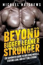 Beyond Bigger Leaner Stronger : The Advanced Guide to Building Muscle, Staying Lean, and Getting Strong - Michael Matthews
