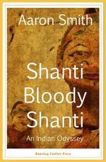 Shanti Bloody Shanti : An Indian Odyssey - Aaron Smith