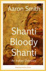 Shanti Bloody Shanti : An Indian Odyssey - Aaron Smith