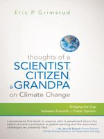 Thoughts of a Scientist, Citizen, and Grandpa on Climate Change : Bridging the Gap between Scientific and Public Opinion - Eric P. Grimsrud