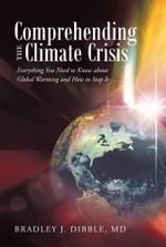 Comprehending the Climate Crisis : Everything You Need to Know about Global Warming and How to Stop It - Bradley J. Dibble MD