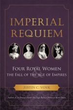 Imperial Requiem : Four Royal Women and the Fall of the Age of Empires - Justin C. Vovk