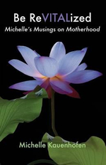 Be Revitalized : Michelle's Musings on Motherhood - Michelle Kauenhofen