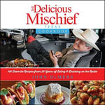 Delicious Mischief Cookbook : The Top 100 Recipes from 25 Years on the Radio - John DeMers