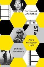 Compound Cinematics : Akira Kurosawa and I - Shinobu Hashimoto