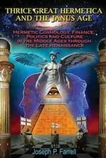 Thrice Great Hermetica and the Janus Age : Hermetic Cosmology, Finance, Politics and Culture in the Middle Ages Through the Late Renaissance - Joseph P. Farrell
