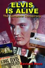 Elvis is Alive : The Complete Conspiracy - Xaviant Haze