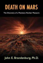 Death on Mars : The Discovery of a Planetary Nuclear Massacre - PhD, John E. Brandenburg