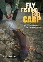 Fly Fishing for Carp : Tips and Tricks for the Determined Angler - Kirk Deeter