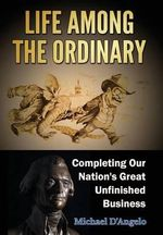 Life Among the Ordinary : Completing Our Nation's Great Unfinished Business - Michael D'Angelo