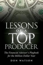 Lessons of a Top Producer : The Financial Advisor's Playbook for the Million Dollar Year - Professor Don Watson