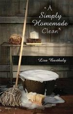 A Simply Homemade Clean : How to Make Your Own Cleaning Products - Lisa Barthuly
