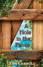 A Hole in the Fence : Getting to the Other Side of Divorce - Lynn Carroll