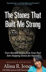 The Stones That Built Me Strong : Turn Hurtful Stones from Your Past Into Stepping Stones for Success! - Alissa R Jones