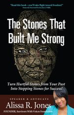 The Stones That Built Me Strong : Turn Hurtful Stones from Your Past Into Stepping Stones for Success! - Alissa Jones