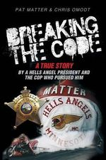Breaking the Code : A True Story by a Hells Angel President and the Cop Who Pursued Him - Pat Matter