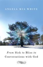 From Sick to Bliss to Conversations with God - Angela Mia White