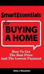 Smart Essentials for Buying a Home : How to Get the Best Price and the Lowest Payment - Amy J Hausman