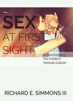 Sex at First Sight : Understanding the Modern Hookup Culture - Richard E Simmons, III