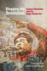Blogging the Revolution : Caracas Chronicles and the Hugo Chavez Era - Francisco Toro