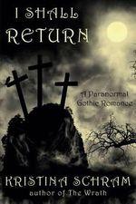 I Shall Return : A Paranormal Gothic Romance: A Paranormal Gothic Romance - Kristina Schram