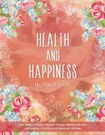 Health & Happiness : Your Guide to Proper Physical Fitness, Healthy Nutrition & Leading a Positive & Balanced Lifestyle - Brittany D. Costa