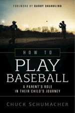 How to Play Baseball : A Parent's Role in Their Child's Journey - Chuck Schumacher
