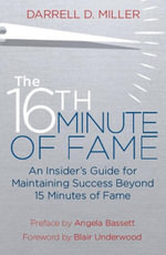 The 16th Minute of Fame : An Insider's Guide for Maintaining Success Beyond 15 Minutes of Fame - Darrell Miller