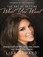 The Art of Getting What You Want : How to Cultivate the Happiness, Health, and Wealth You Desire - Lisa DeMayo