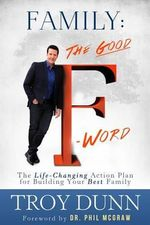 Family: The Good F Word : The Life-Changing Action Plan for Building Your Best Family - Troy Dunn
