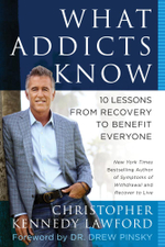 What Addicts Know : 10 Lessons from Recovery to Benefit Everyone - Christopher Kennedy Lawford