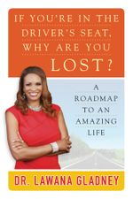 If You're In the Driver's Seat, Why Are You Lost? : A Roadmap to an Amazing Life - Lawana Gladney